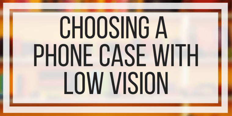 Choosing A Phone Case With Low Vision