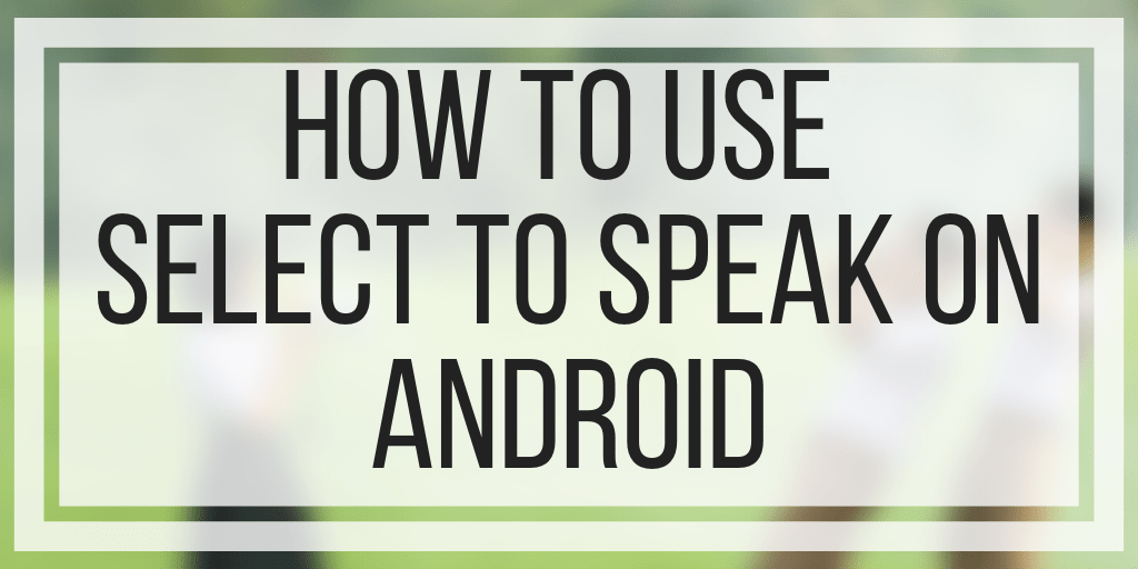 How To Use Select to Speak on Android