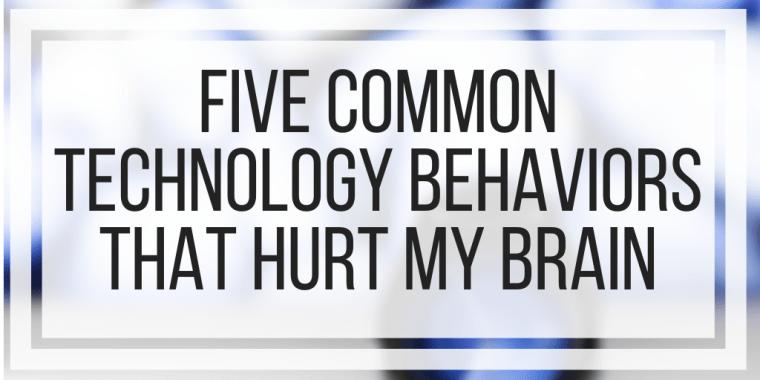 Five Common Technology Behaviors That Hurt My Brain