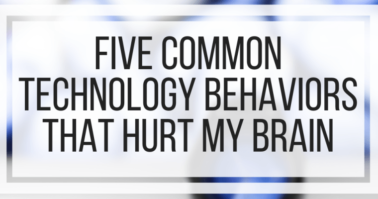 Five Common Technology Behaviors That Hurt My Brain