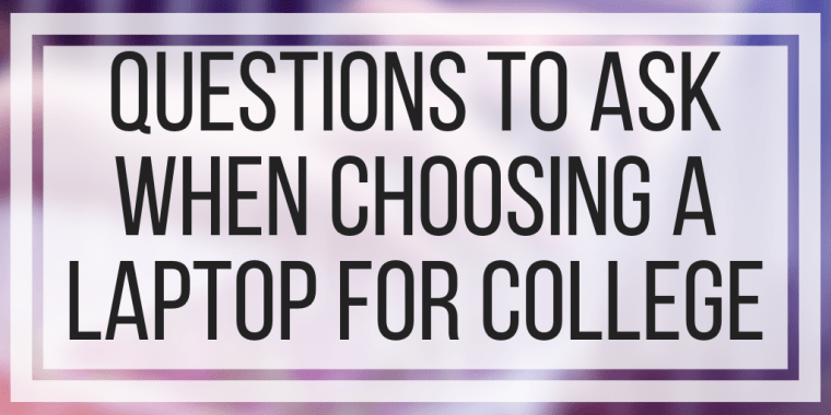 Questions To Ask When Choosing A Laptop For College