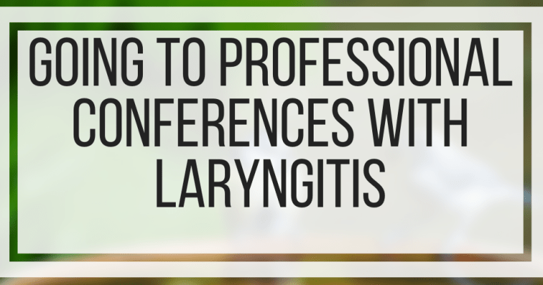 Going To Professional Conferences With Laryngitis