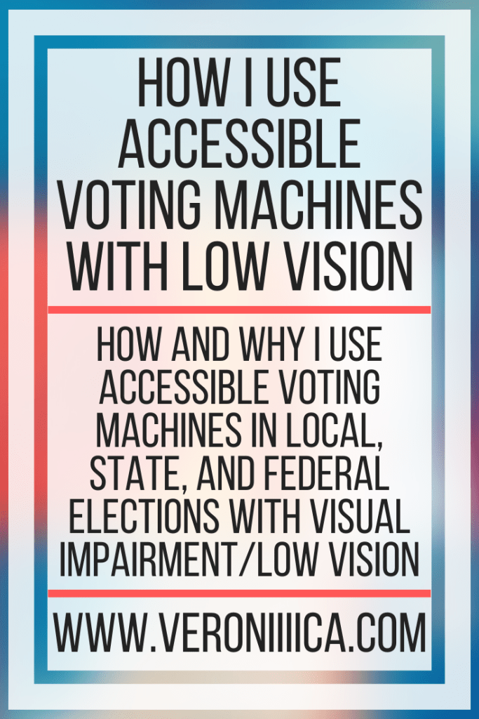 How I Use Accessible Voting Machines With Low Vision. How and why I use accessible voting machines in local, state, and federal elections with visual impairment/low vision