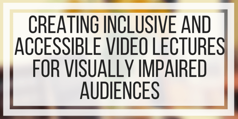 Creating Inclusive and Accessible Video Lectures For Visually Impaired Audiences