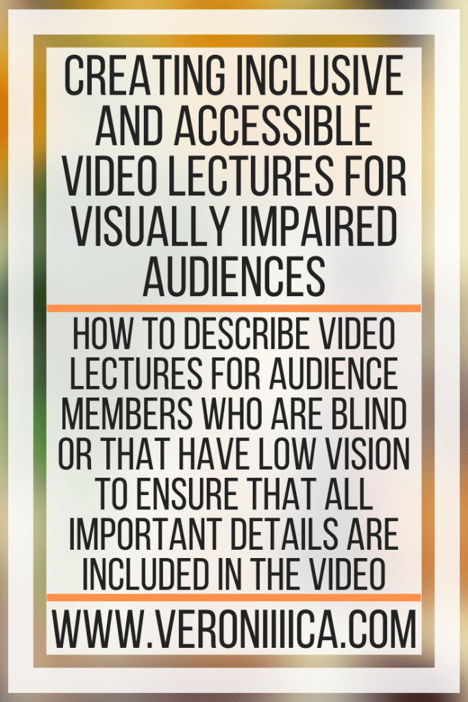 Creating Inclusive and Accessible Video Lectures For Visually Impaired Audiences. How to describe video lectures for audience members who are blind or that have low vision to ensure that all important details are included in the video