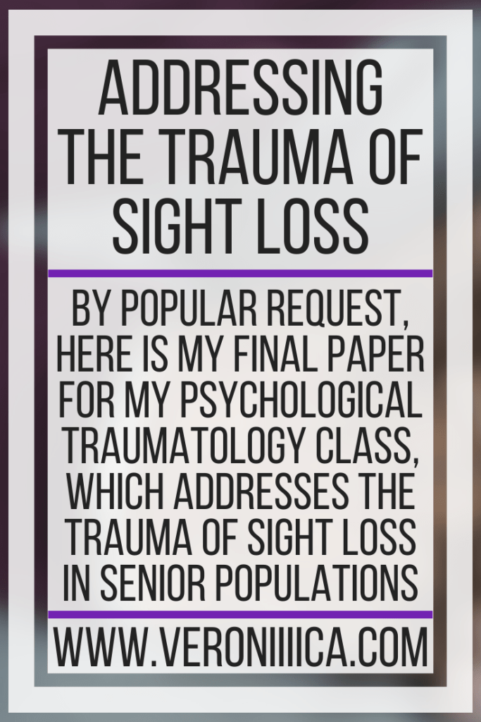 Addressing The Trauma Of Sight Loss. By popular request, here is my final paper for my psychological traumatology class, which addresses the trauma of sight loss in senior populations