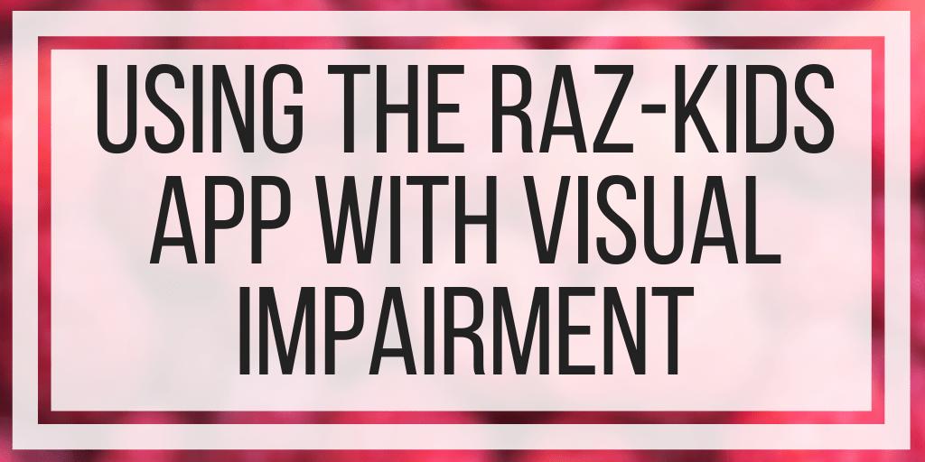 Using The Raz-Kids App With Visual Impairment