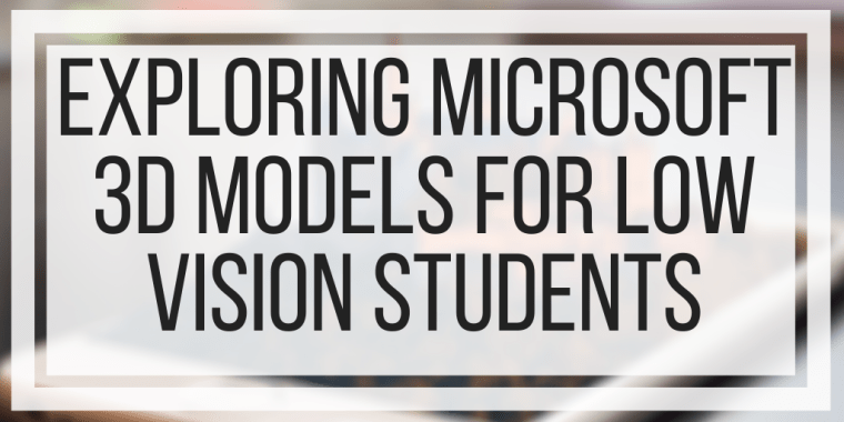 Exploring Microsoft 3D Models For Low Vision Students