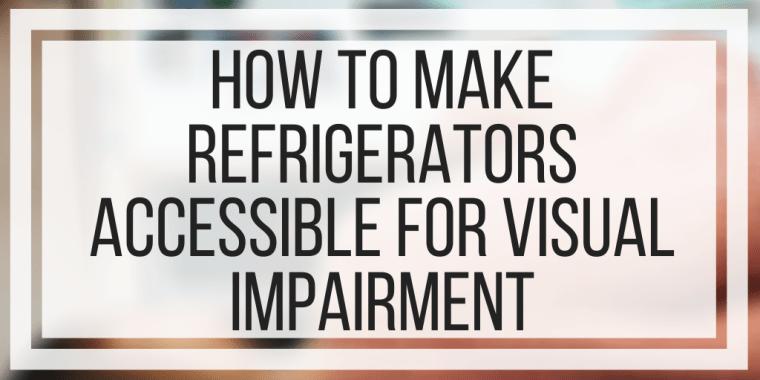 How To Make Refrigerators Accessible For Visual Impairment