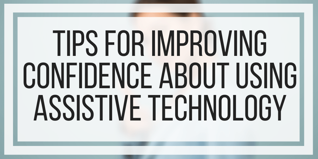 Tips For Improving Confidence About Using Assistive Technology