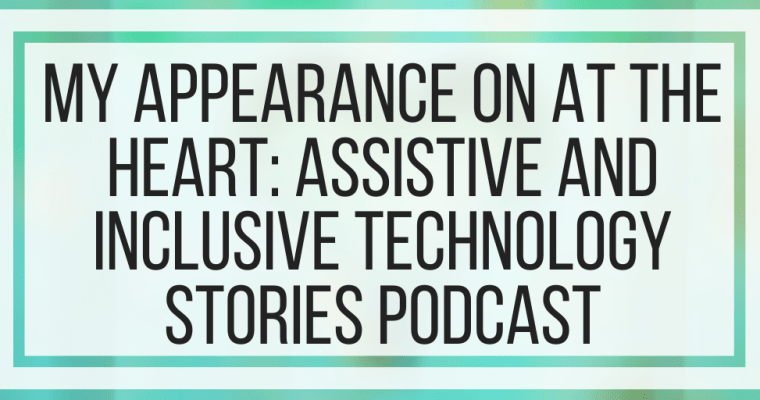 My Appearance On AT The Heart: Assistive And Inclusive Technology Stories Podcast
