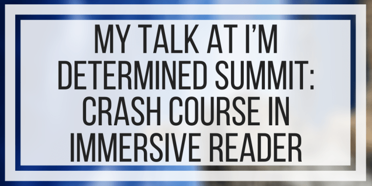 My Talk At I'm Determined Summit: Crash Course In Immersive Reader