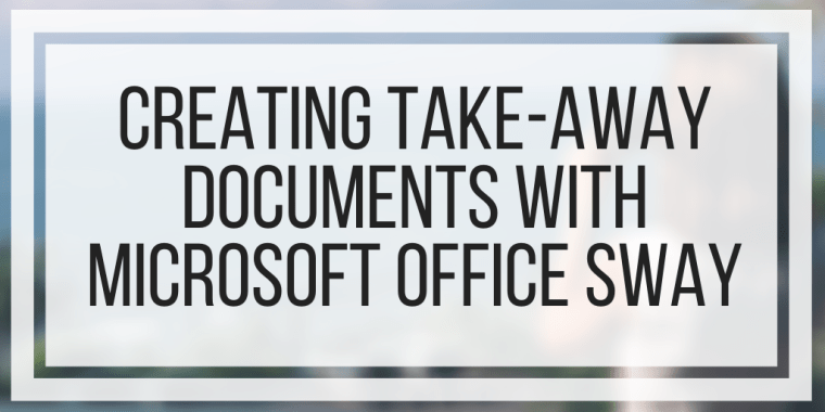 Creating Take-Away Documents With Microsoft Office Sway