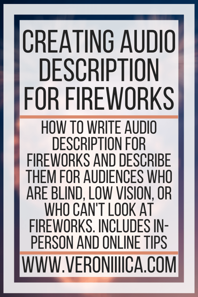 Creating Audio Description For Fireworks. How to write audio description for fireworks and describe them for audiences who are blind, low vision, or who can't look at fireworks. Includes in-person and online tips