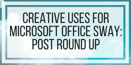 Creative Uses For Microsoft Office Sway: Post Round Up