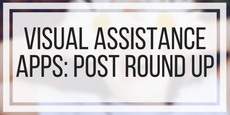 Visual Assistance Apps: Post Round Up