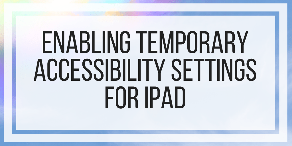 Enabling Temporary Accessibility Settings For iPad