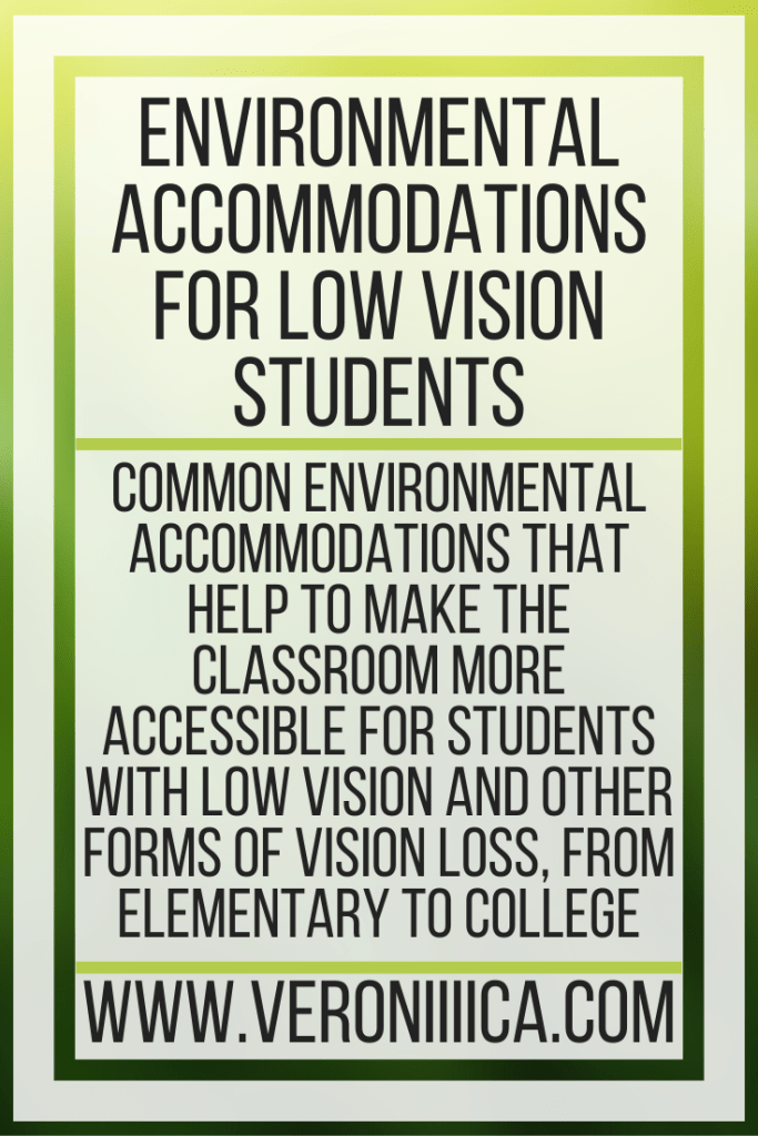 Environmental Accommodations For Low Vision Students. Common environmental accommodations that help to make the classroom more accessible for students with low vision and other forms of vision loss, from elementary to college