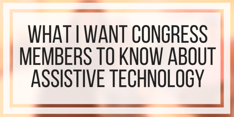 What I Want Congress Members To Know About Assistive Technology