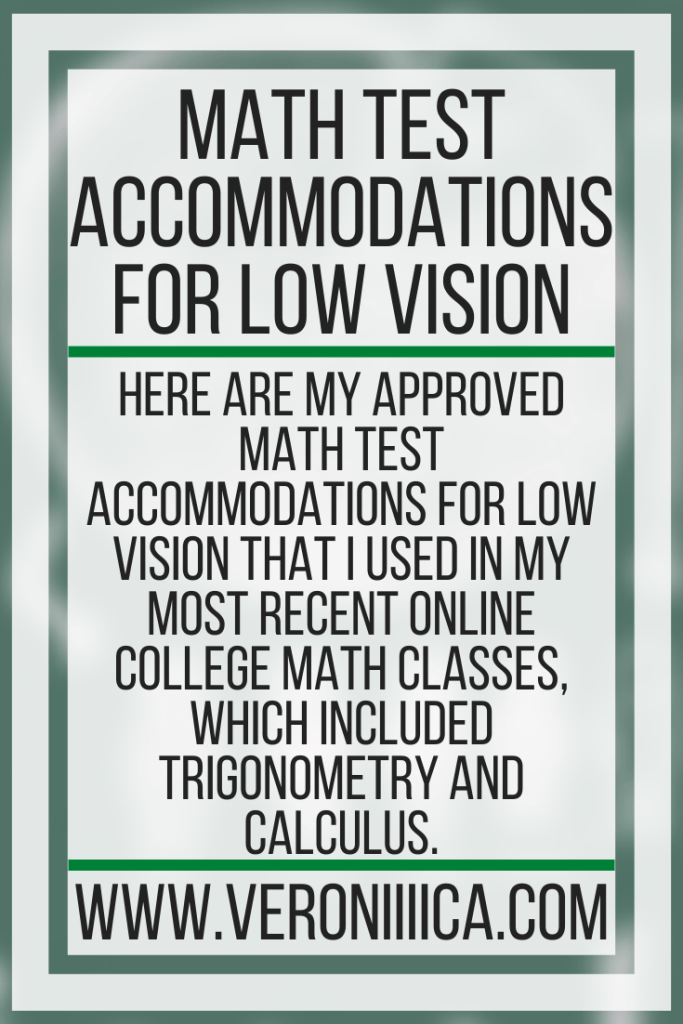 Here are my approved math test accommodations for low vision that I used in my most recent online college math classes, which included trigonometry and calculus.