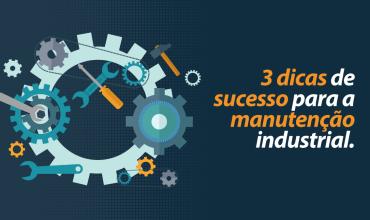 3 dicas de sucesso para a manutenção industrial