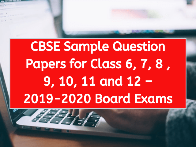 CBSE Sample Question Papers for Class 6, 7, 8 , 9, 10, 11 and 12 – 2019-2020 Board Exams