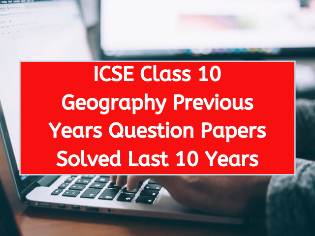 ICSE Class 10 Geography Previous Years Question Papers Solved Last 10 Years