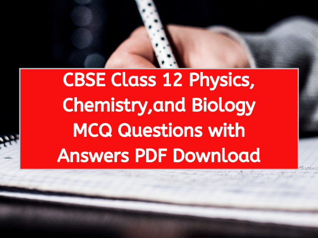 CBSE Class 12 Physics, Chemistry,and Biology MCQ Questions with Answers PDF Download