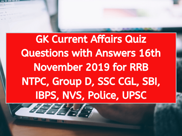 GK Current Affairs Quiz Questions with Answers 16th November 2019 for RRB NTPC, Group D, SSC CGL, SBI, IBPS, NVS, Police, UPSC