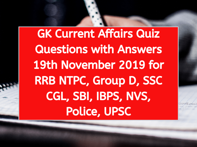 GK Current Affairs Quiz Questions with Answers 18th November 2019 for RRB NTPC, Group D, SSC CGL, SBI, IBPS, NVS, Police, UPSC