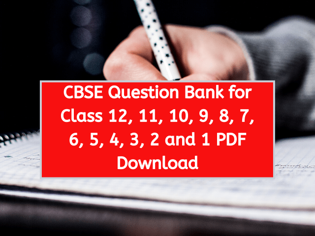 CBSE Question Bank for Class 12, 11, 10, 9, 8, 7, 6, 5, 4, 3, 2 and 1 PDF Download