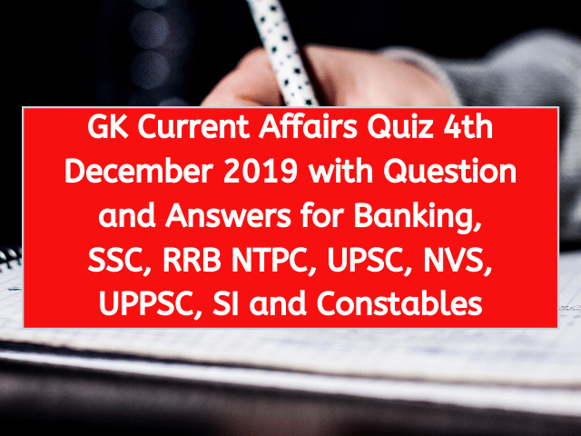 GK Current Affairs Quiz 4th December 2019 with Question and Answers for Banking, SSC, RRB NTPC, UPSC, NVS, UPPSC, SI and Constables