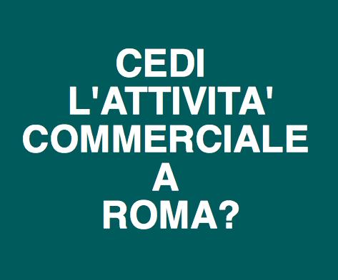 CEDI L'ATTIVITÁ COMMERCIALE A ROMA E NEL LAZIO? CONTATTACI ORA