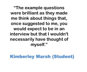 The example questions were brilliant as they made me think about things that, once suggested to me, you would expect to be in an interview but that I wouldn't necessarily have thought of myself. Kimberley Marsh (Student)