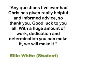 Any questions I've ever had Chris has given really helpful and informed advice, so thank you. Good luck to you all. With a huge amount of work, dedication and determination you can make it, we will make it. Ellie White (Student)