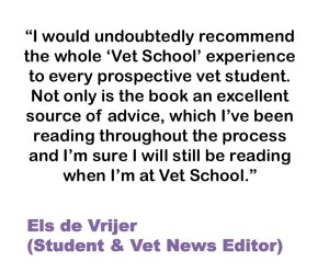 I would undoubtedly recommend the whole 'Vet School' experience to every prospective vet student. Not only is the book an excellent source of advice, which I've been reading throughout the process and I'm sure I will still be reading when I'm at Vet School. Els de Vrijer (Student & Vet News Editor)