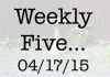 Weekly Five 041715