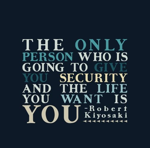 The only person who is going to give you security and the life you want is you. -Robert Kiyosaki