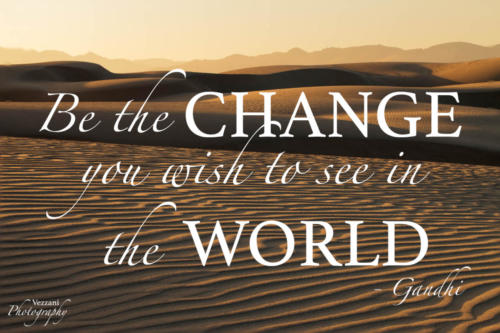 Be the change you wish to see in the world. Gandhi