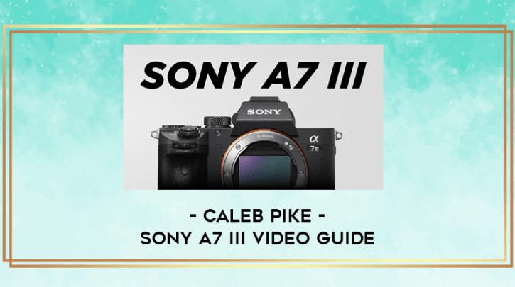 Sony A7 III Video Guide By Caleb Pike