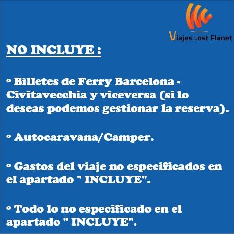 """NO INCLUYE: Billetes de Ferry Barcelona - Civitavecchia y vicersa (si lo deseas podemos gestionar la reserva). Autocaravana/Camper. Gastos del viaje no especificados en el apartado """"INCLUYE"""". Todo lo no especificado en el apartado """"INCLUYE""""."""