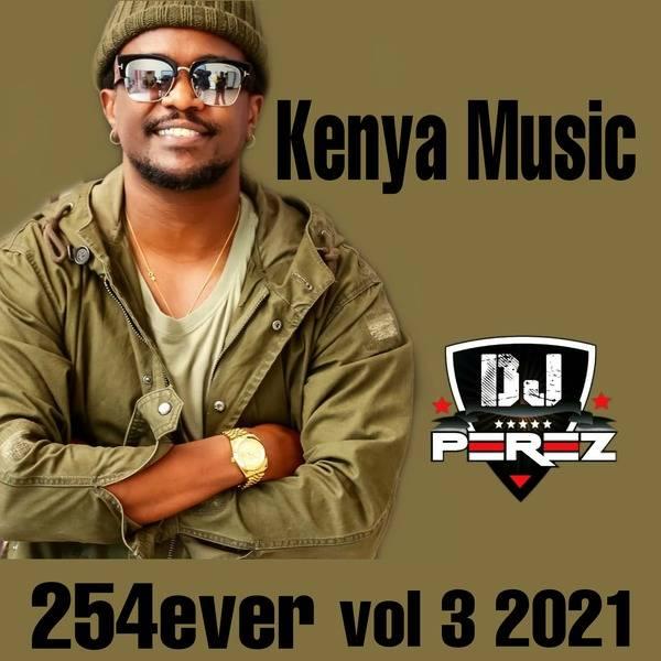 Dj Perez - 254 Ever Vol 3 Kenyan Music 2021 Mp3 Mix Download