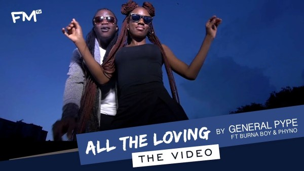 """VIDEO: General Pype """"ALL THE LOVING"""" ft Burna Boy & Phyno"""