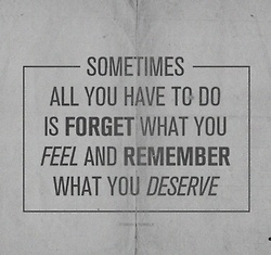 forget what you feel remember what you deserve