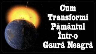 Cum Transformi Pământul Într-o GAURĂ NEAGRĂ (Reupload)