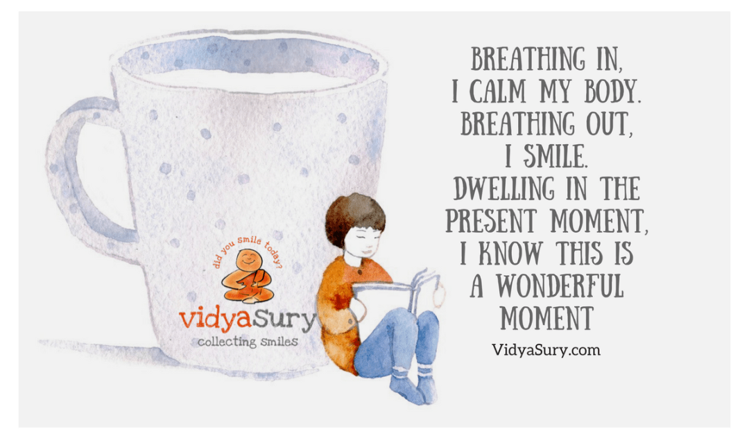 Breathing in, I calm my body. Breathing out, I smile. Dwelling in the present moment, I know this is a wonderful moment.