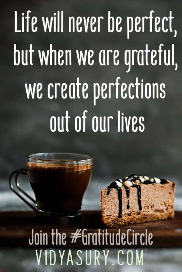 Life will never be perfect, but when we are grateful, we create perfections out of our lives #gratitude #gratitudecircle #bloghop