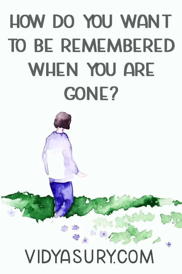 How do you want to be remembered when you are gone?