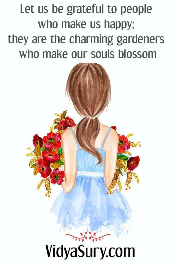 A Stranger Passes By. Let us be grateful to people who make us happy; they are the charming gardeners who make our souls blossom