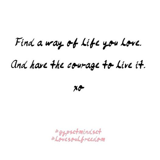 Find a way of life you love, and have the courage to live it.